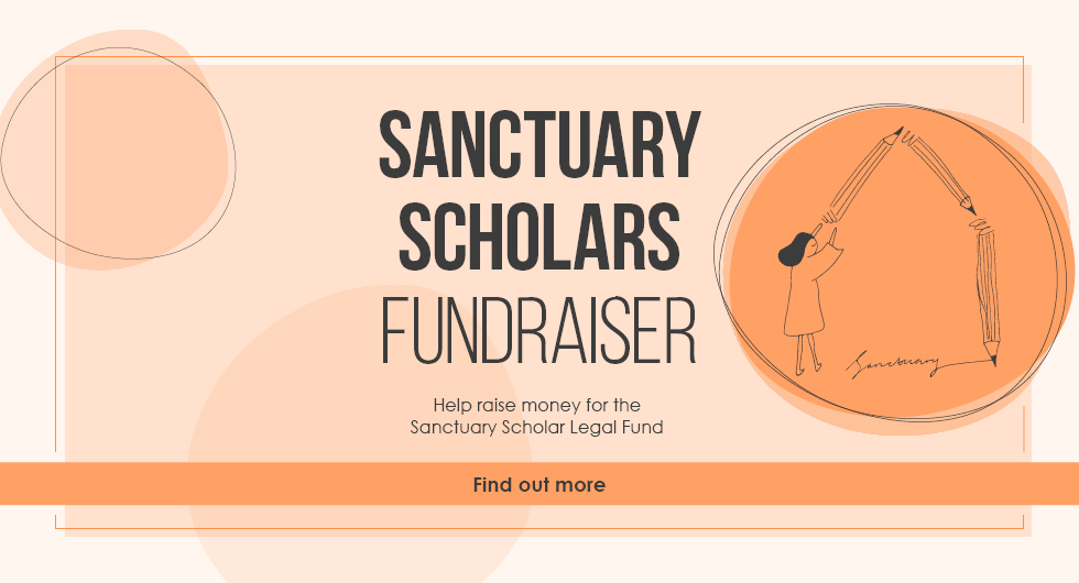 Sanctuary Scholars Fundraiser. Help raise money for the Sanctuary Scholar Legal Fund. Find out More.