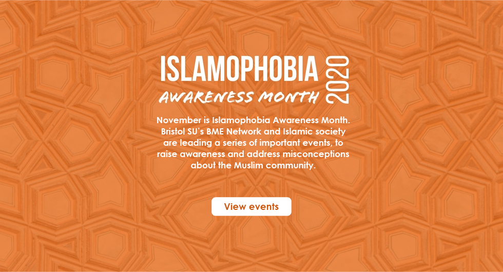 November is Islamophobia Awareness Month. Bristol SU's BME Network and Islamic society are leading a series of important events, to raise awareness and address misconceptions about the Muslim community. View Events.
