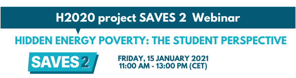H2020 project SAVES 2 webinar. Hidden energy poverty: the student perspective. Friday 15 January 2021, 11am-1pm CET
