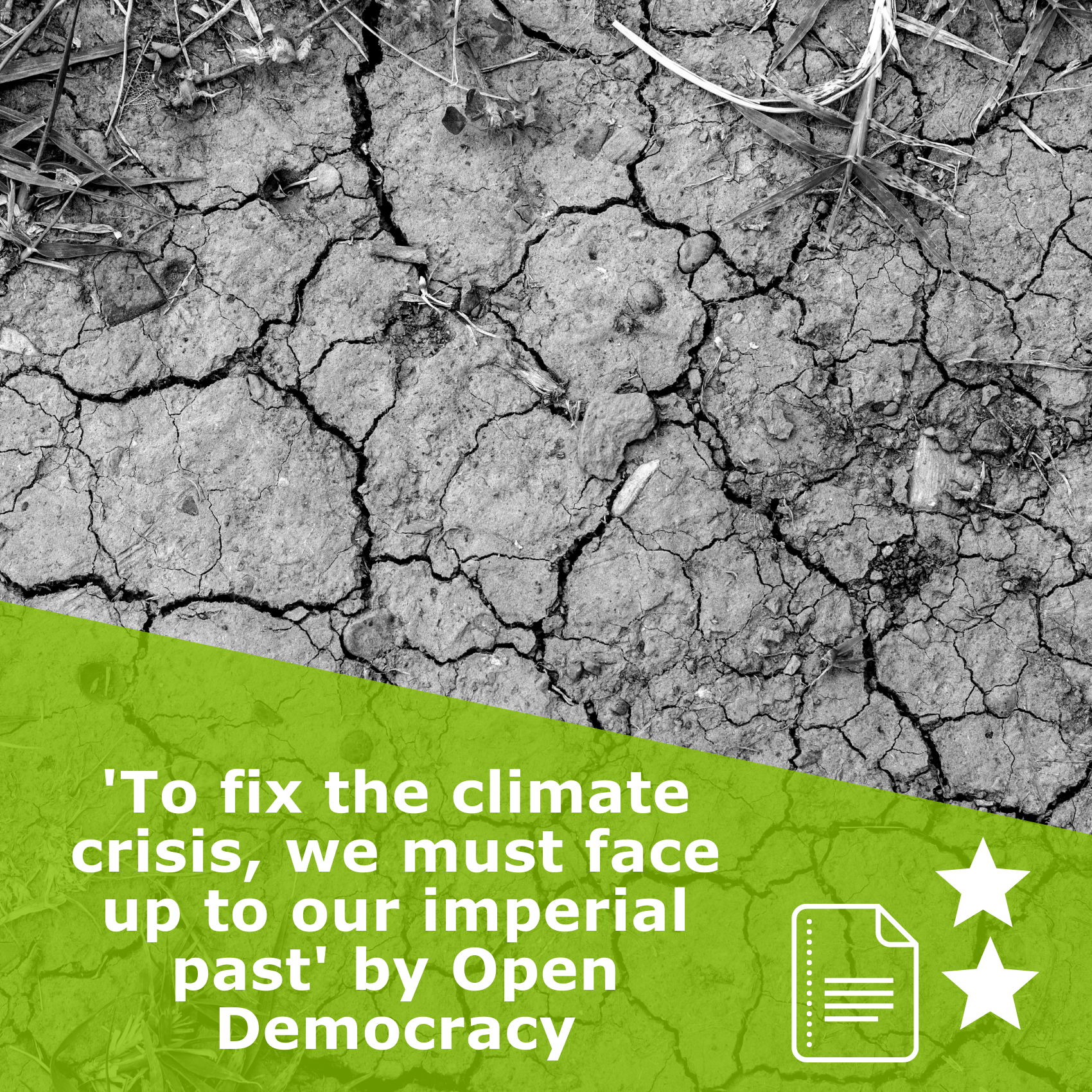 Picture of cracked earth in black and white. Title 'To fix the climate crisis, we must face up to our imperial past' by - Open Democracy. It is an article rated 2 stars