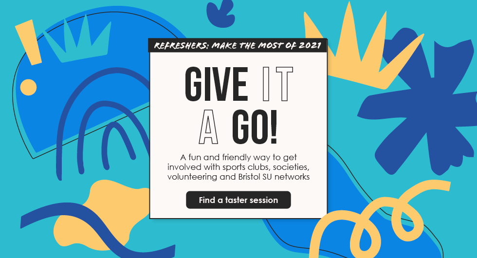 Refreshers: Make the Most of 2021. Give it a go! A fun and friendly way to get involved with sports clubs, societies, volunteering and Bristol SU Networks. Find a taster session.
