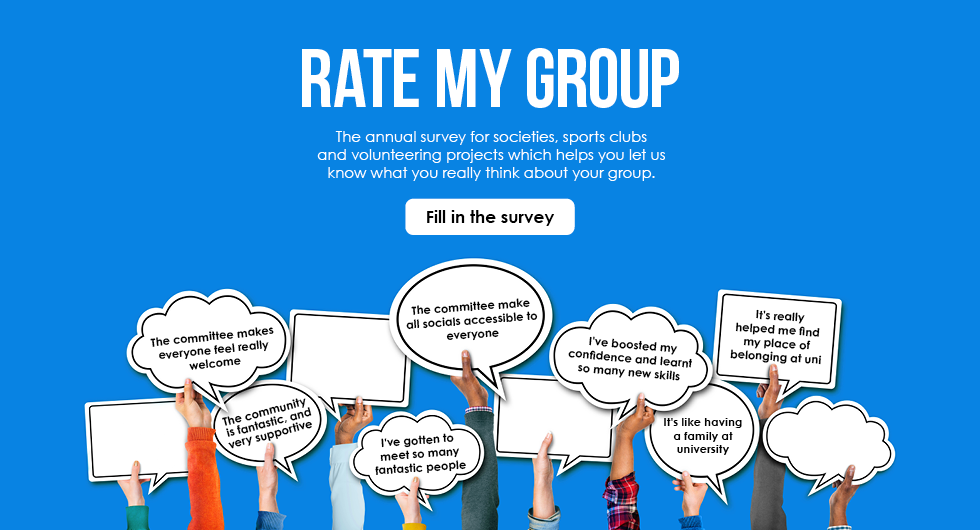 Rate My Group. The annual survey for societies, sports clubs  and volunteering projects which helps you let us know what you really think about your group. Fill in the Survey.