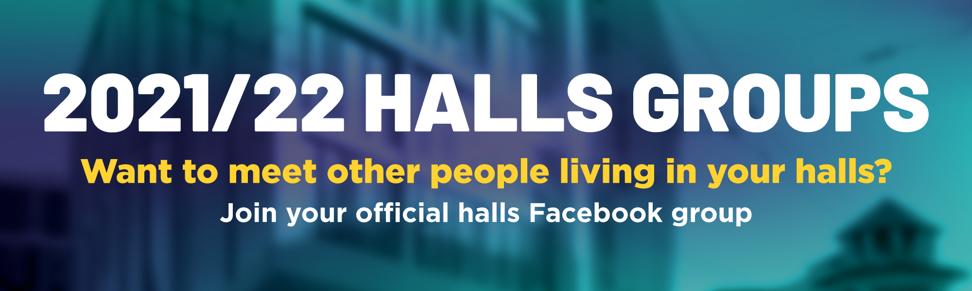 2021/22 Halls groups, want to meet other people living in your halls? Join your official halls Facebook group