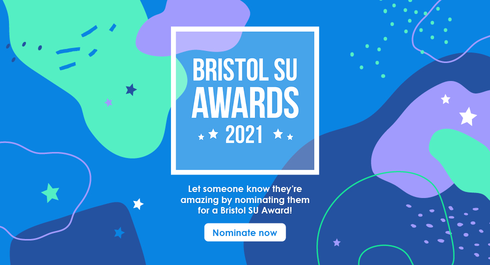 Blue graphic with white text 'Bristol SU Awards 2021 - Let someone know they're amazing by nominating them for a Bristol SU Award - Nominate Now'