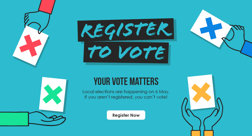 Register to Vote. Your Vote Matters. Local Elections are happening on 6 May. If you aren't registered, you can't vote! Register Now.