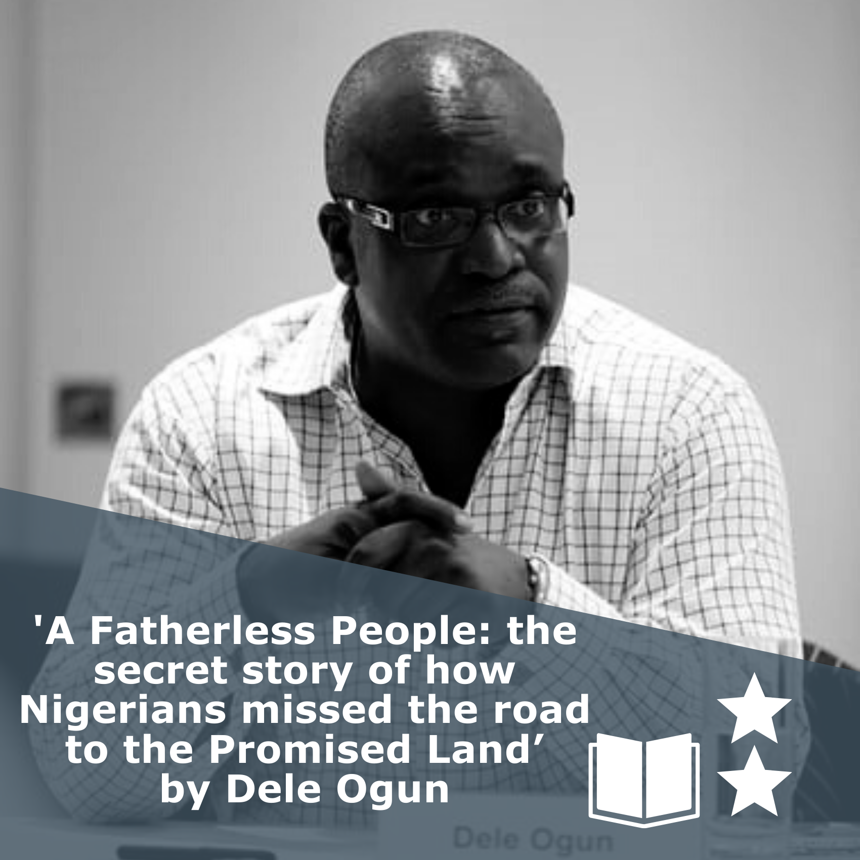 Picture of a the author in black and white. Title 'A Fatherless People: the secret story of how Nigerians missed the road to the Promised Land' by Dele Ogun. It is a book rated 2 stars