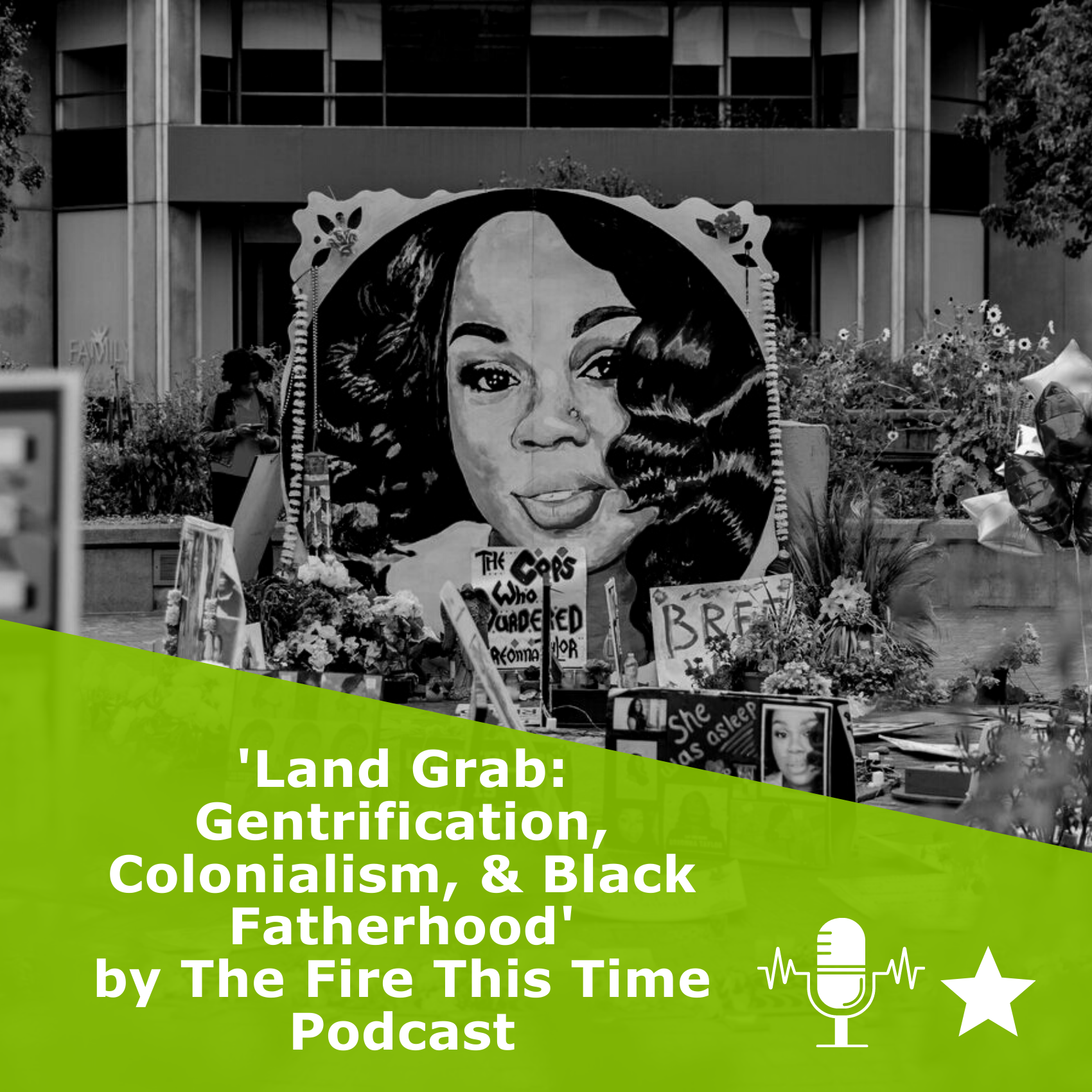 Picture of memorial for Breonna Taylor in black and white. Title 'Land Grab: Gentrification, Colonialism, & Black Fatherhood' by The Fire This Time Podcast. It is a podcast rated 1 star