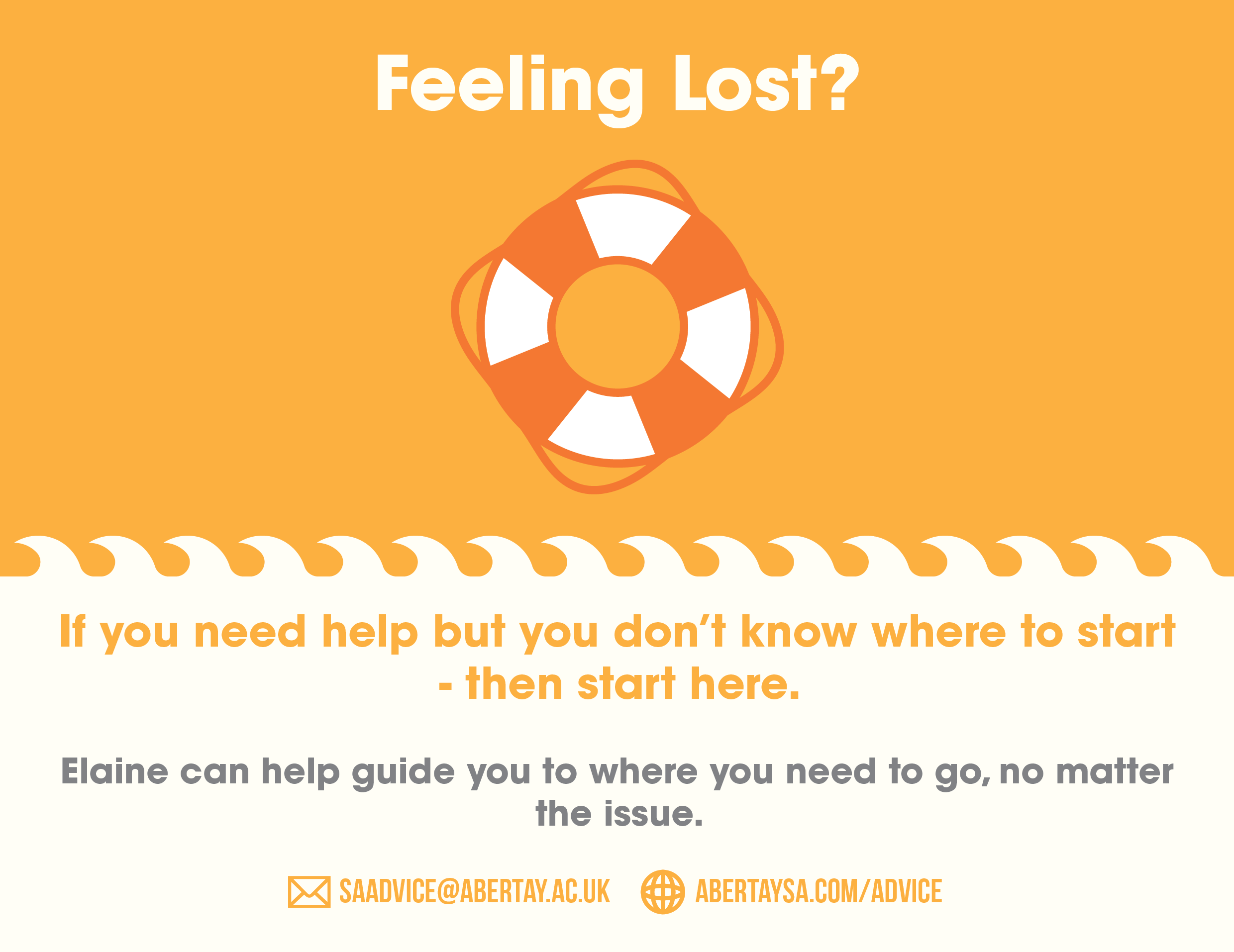 Feeling Lost? If you need help but you don't know where to start - then start here. Elaine can help guide you to where you need to go, no matter the issue. Contact us via email at SAAdvice@abertay.ac.uk, or pop into the office (accross from the main lecture theatre, for a visit.
