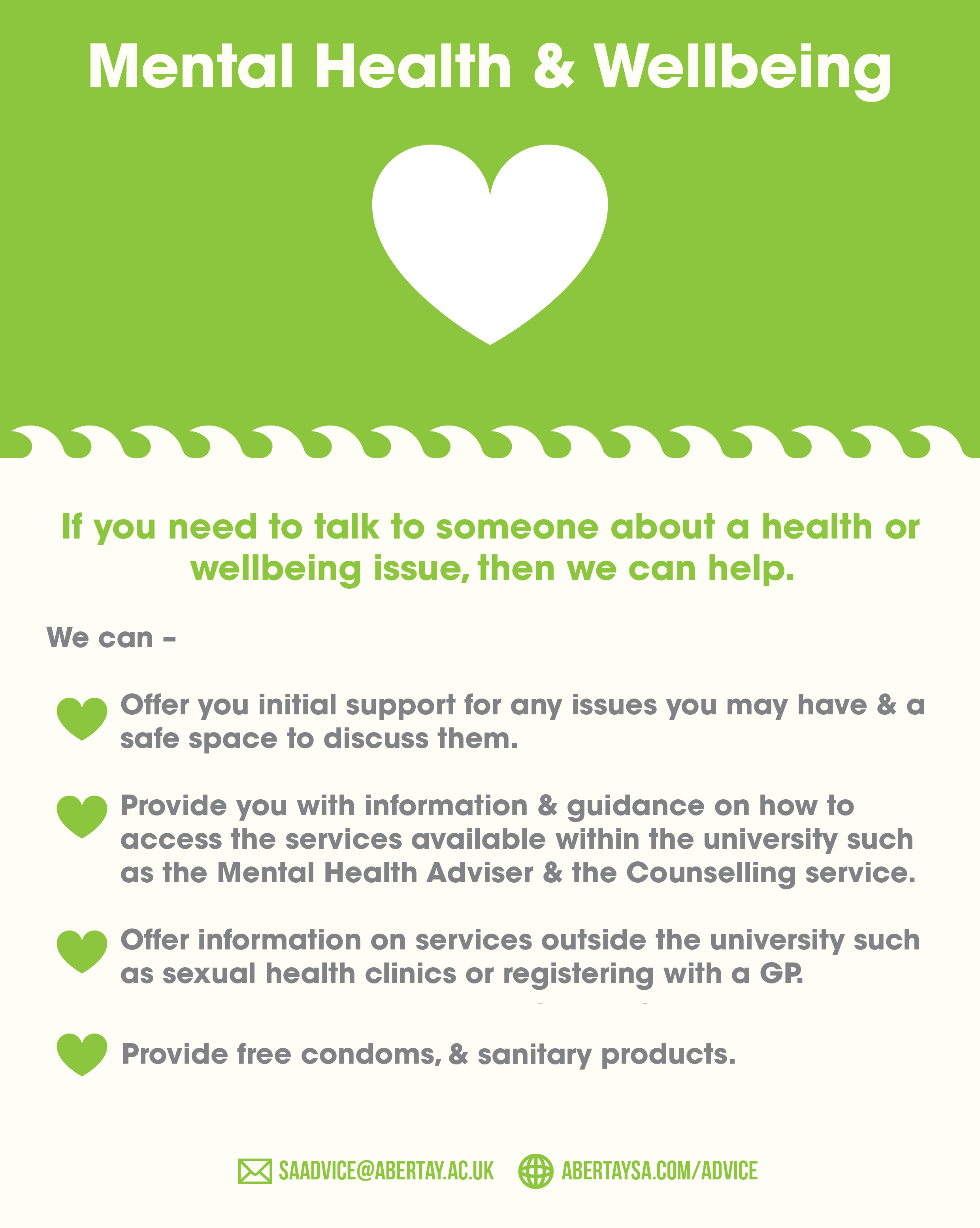 Mental Health & Wellbeing. If you need to talk to someone about a health or wellbeing issue, then we can help. We can; offer you initial support for any issues you may have & a safe space to discuss them; provide you with information & guidance on how to access the services available within the university such as the Mental Health Adviser & the Counselling service; Offer information on services outside the university such as sexual health clinics or registering with a GP. Provide free condoms, pregancy test kits & sanitary products. Contact us via email at saadvice@abertay.ac.uk, or pop into the office (across from the main lecture theatre for a chat.